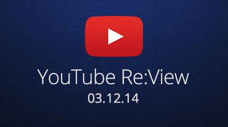 YouTube Re:View for March 12, 2014